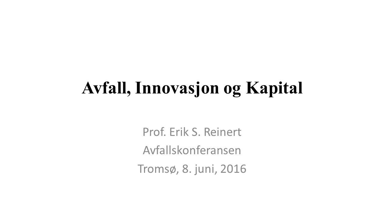 Avfall, Innovasjon og Kapital Prof. Erik S. Reinert Avfallskonferansen Tromsø, 8. juni, 2016