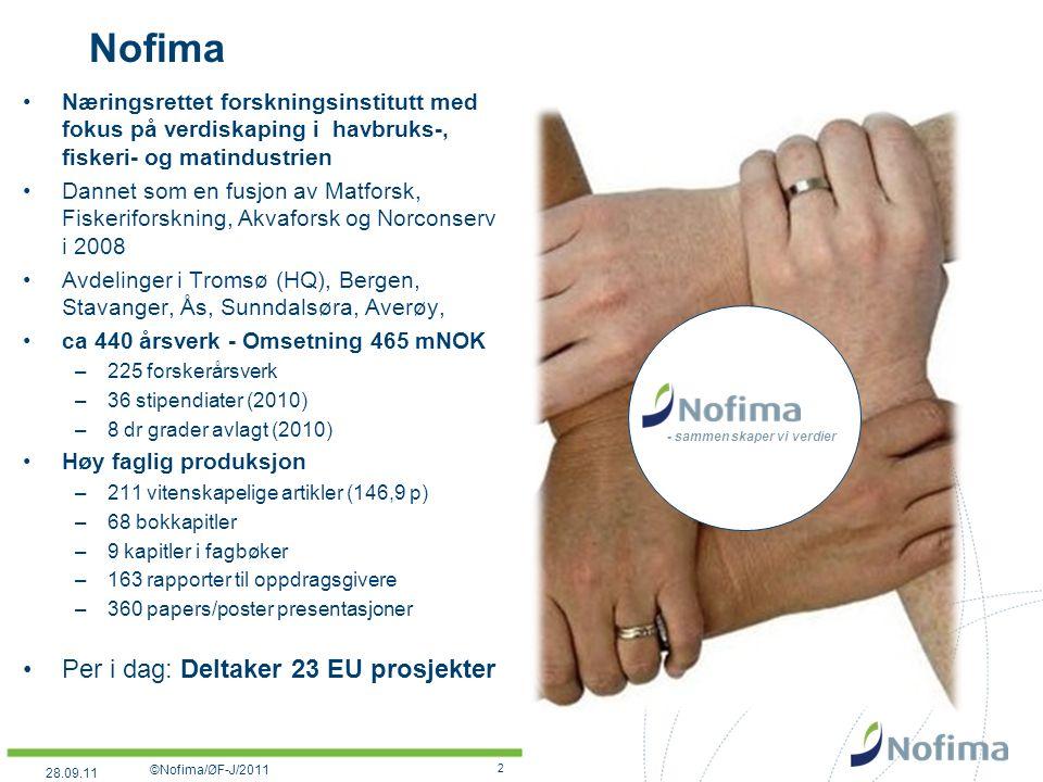 Nofima Næringsrettet forskningsinstitutt med fokus på verdiskaping i havbruks-, fiskeri- og matindustrien Dannet som en fusjon av Matforsk, Fiskeriforskning, Akvaforsk og Norconserv i 2008 Avdelinger i Tromsø (HQ), Bergen, Stavanger, Ås, Sunndalsøra, Averøy, ca 440 årsverk - Omsetning 465 mNOK –225 forskerårsverk –36 stipendiater (2010) –8 dr grader avlagt (2010) Høy faglig produksjon –211 vitenskapelige artikler (146,9 p) –68 bokkapitler –9 kapitler i fagbøker –163 rapporter til oppdragsgivere –360 papers/poster presentasjoner Per i dag: Deltaker 23 EU prosjekter - sammen skaper vi verdier 2 ©Nofima/ØF-J/2011 28.09.11