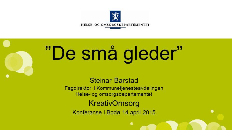 Norsk mal: Startside De små gleder Steinar Barstad KreativOmsorg Konferanse i Bodø 14.april 2015 Fagdirektør i Kommunetjenesteavdelingen Helse- og omsorgsdepartementet