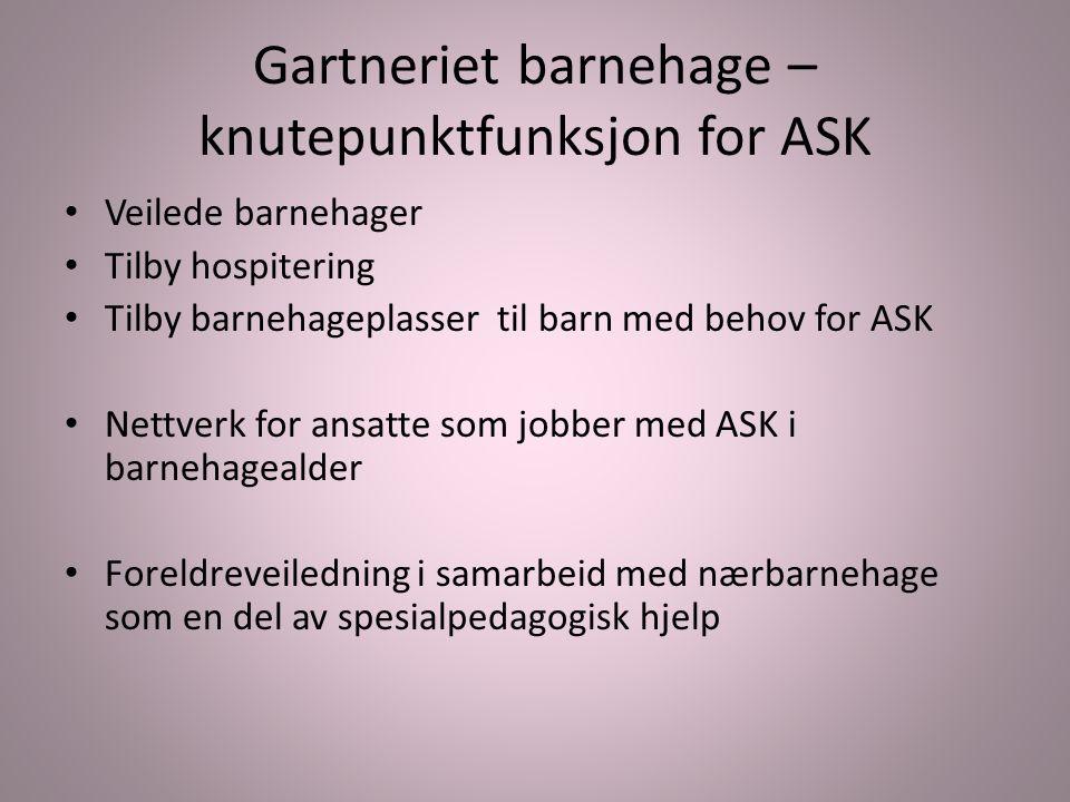 Gartneriet barnehage – knutepunktfunksjon for ASK Veilede barnehager Tilby hospitering Tilby barnehageplasser til barn med behov for ASK Nettverk for
