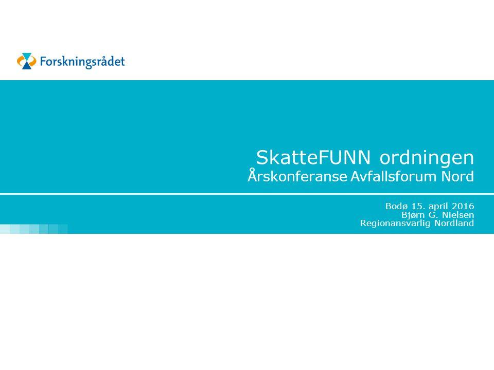 SkatteFUNN ordningen Årskonferanse Avfallsforum Nord Bodø 15. april 2016 Bjørn G. Nielsen Regionansvarlig Nordland
