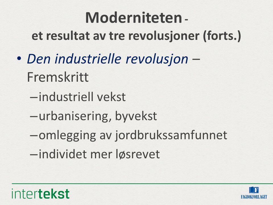 Moderniteten - et resultat av tre revolusjoner (forts.) Den industrielle revolusjon – Fremskritt – industriell vekst – urbanisering, byvekst – omleggi