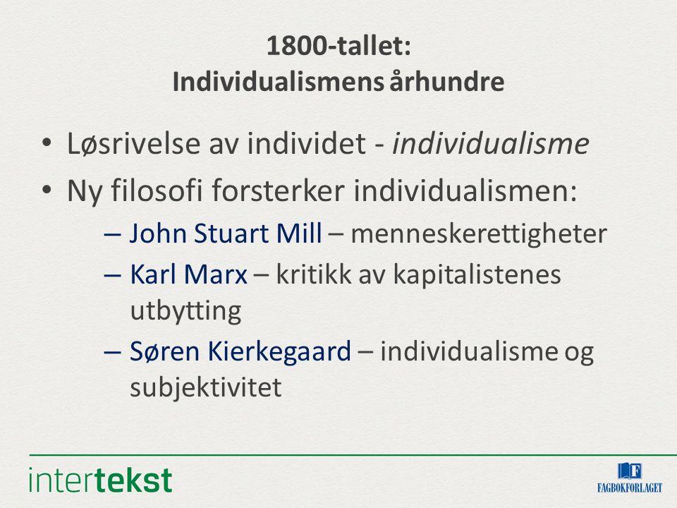 1800-tallet: Individualismens århundre Løsrivelse av individet - individualisme Ny filosofi forsterker individualismen: – John Stuart Mill – mennesker
