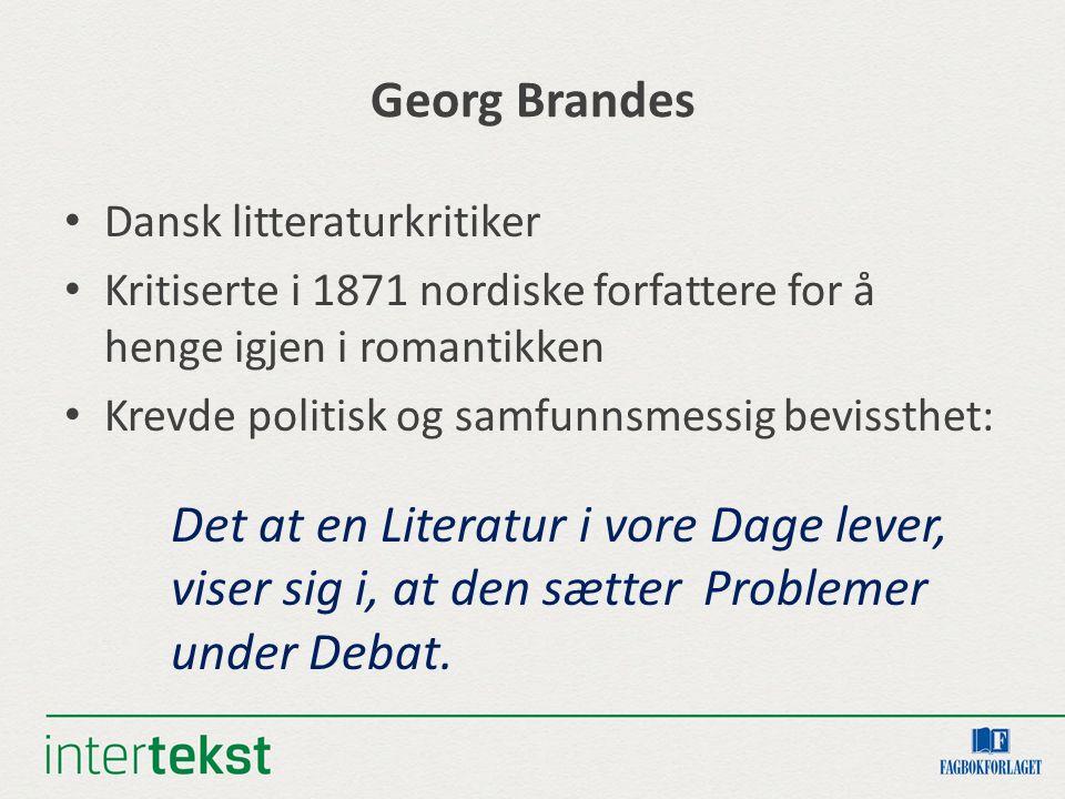 Georg Brandes Dansk litteraturkritiker Kritiserte i 1871 nordiske forfattere for å henge igjen i romantikken Krevde politisk og samfunnsmessig bevisst