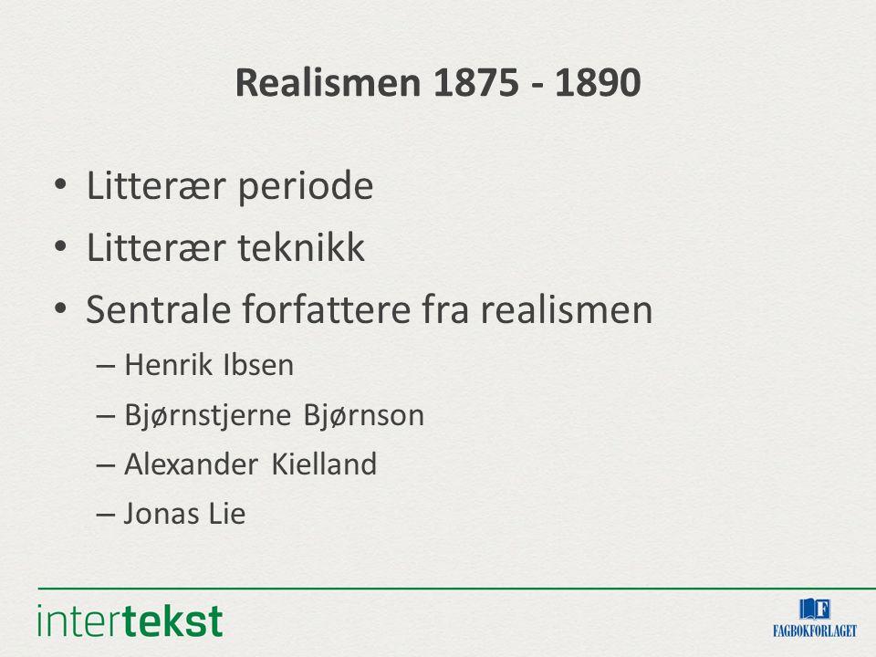 Realismen 1875 - 1890 Litterær periode Litterær teknikk Sentrale forfattere fra realismen – Henrik Ibsen – Bjørnstjerne Bjørnson – Alexander Kielland