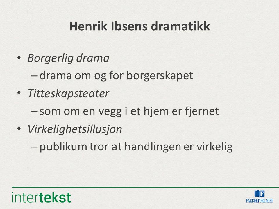 Henrik Ibsens dramatikk Borgerlig drama – drama om og for borgerskapet Titteskapsteater – som om en vegg i et hjem er fjernet Virkelighetsillusjon – p
