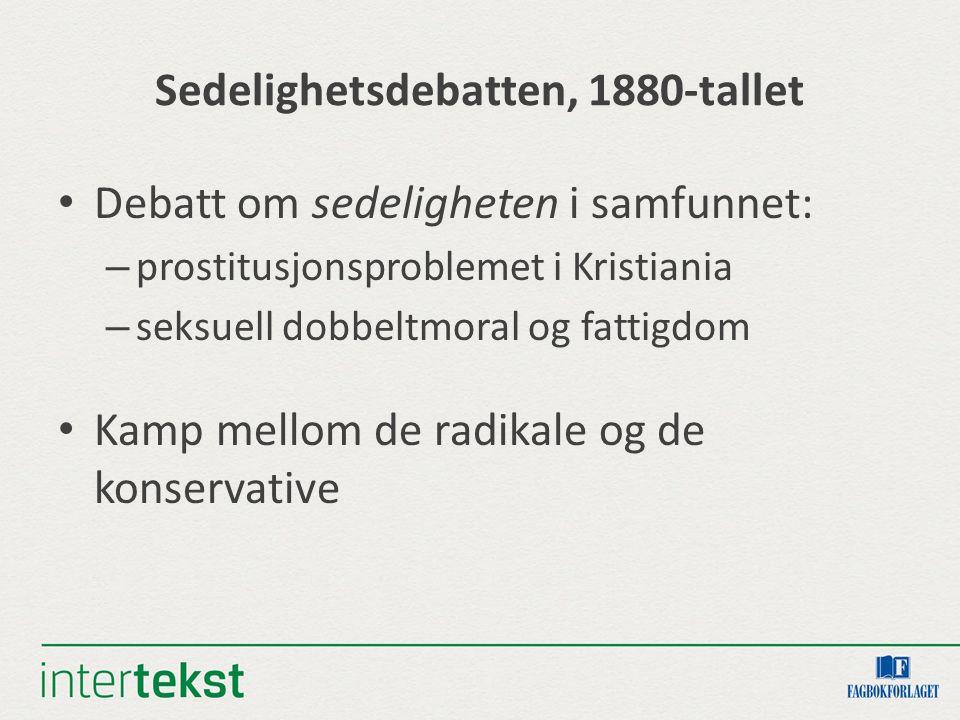Sedelighetsdebatten, 1880-tallet Debatt om sedeligheten i samfunnet: – prostitusjonsproblemet i Kristiania – seksuell dobbeltmoral og fattigdom Kamp m