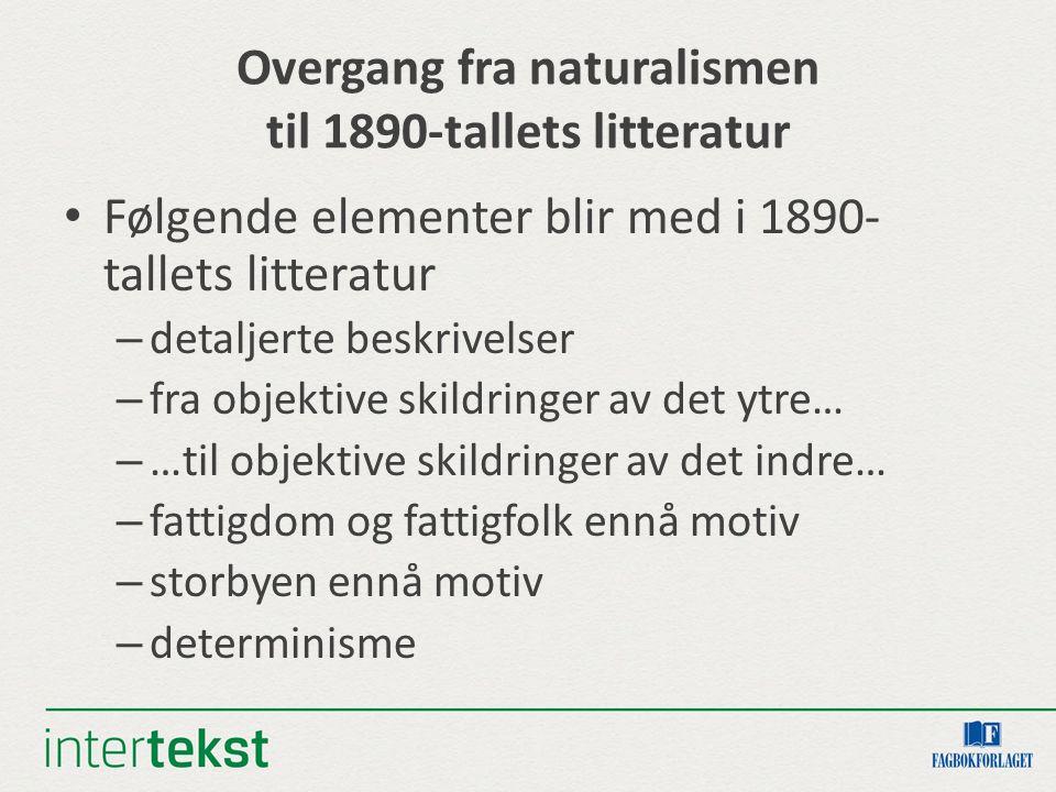 Overgang fra naturalismen til 1890-tallets litteratur Følgende elementer blir med i 1890- tallets litteratur – detaljerte beskrivelser – fra objektive
