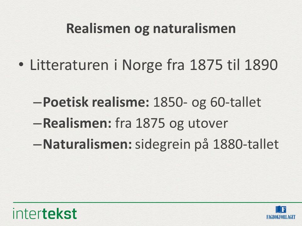 Realismen og naturalismen Litteraturen i Norge fra 1875 til 1890 – Poetisk realisme: 1850- og 60-tallet – Realismen: fra 1875 og utover – Naturalismen