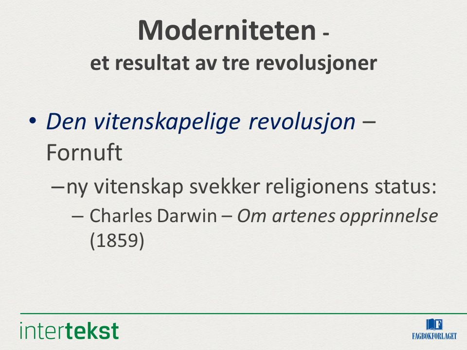 Moderniteten - et resultat av tre revolusjoner Den vitenskapelige revolusjon – Fornuft – ny vitenskap svekker religionens status: – Charles Darwin – O