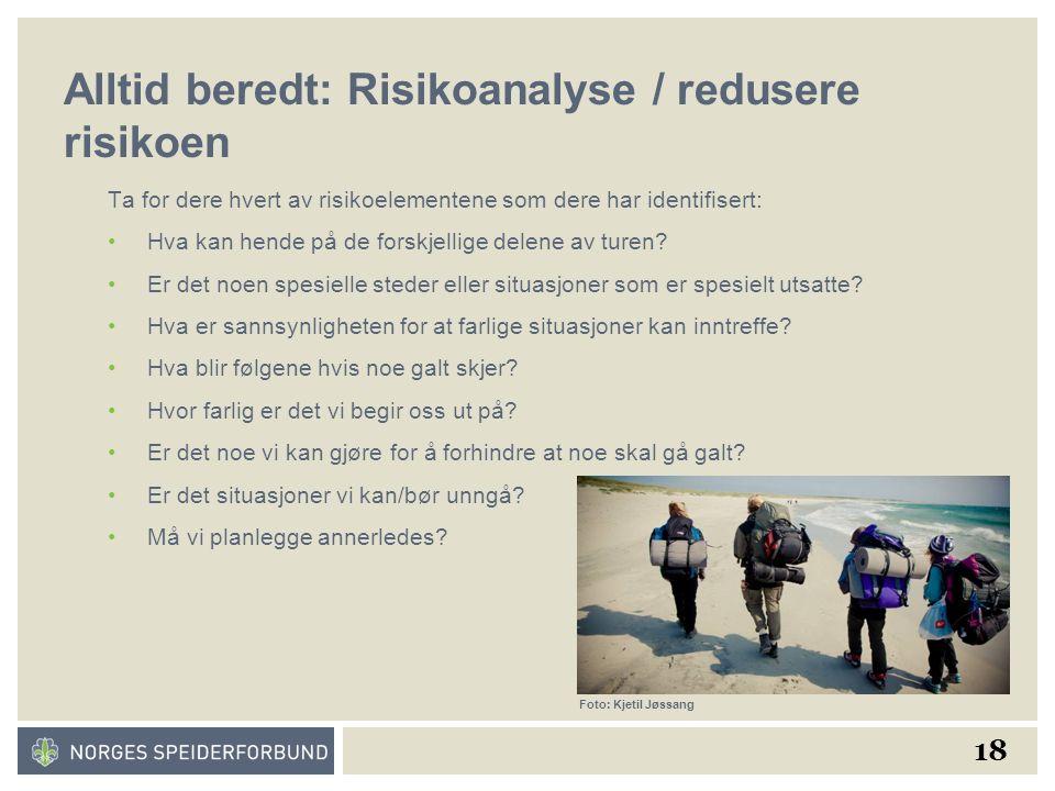 18 Alltid beredt: Risikoanalyse / redusere risikoen Ta for dere hvert av risikoelementene som dere har identifisert: Hva kan hende på de forskjellige delene av turen.