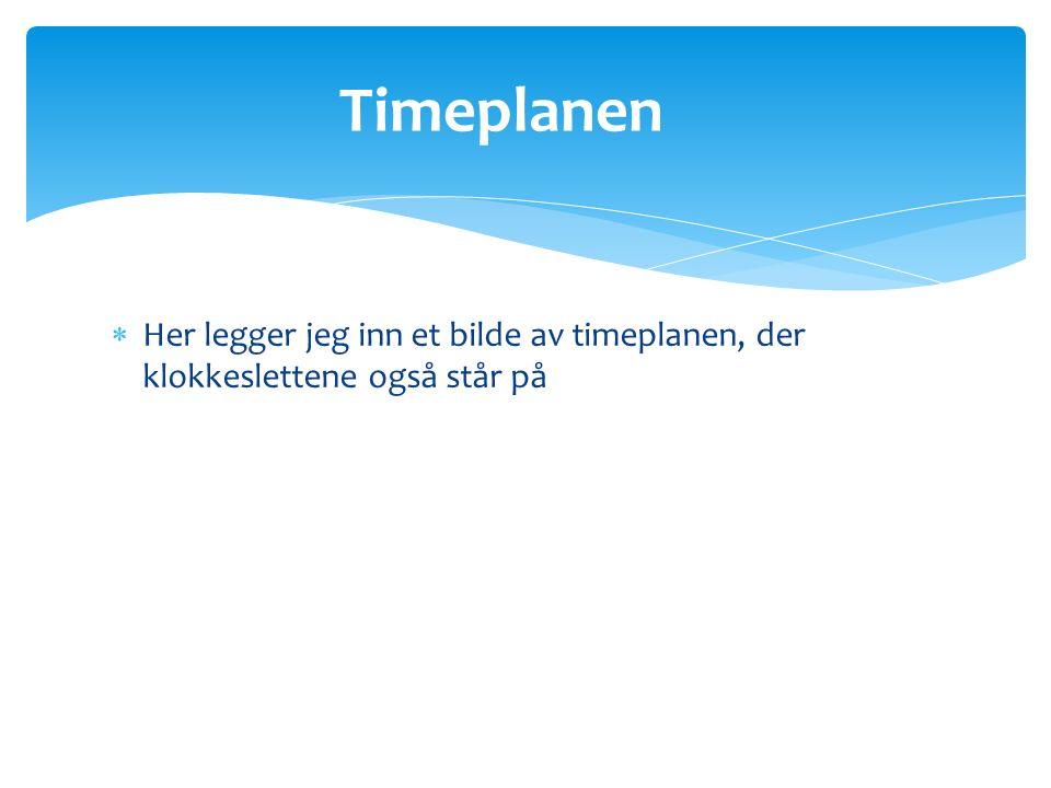 Timeplanen  Her legger jeg inn et bilde av timeplanen, der klokkeslettene også står på