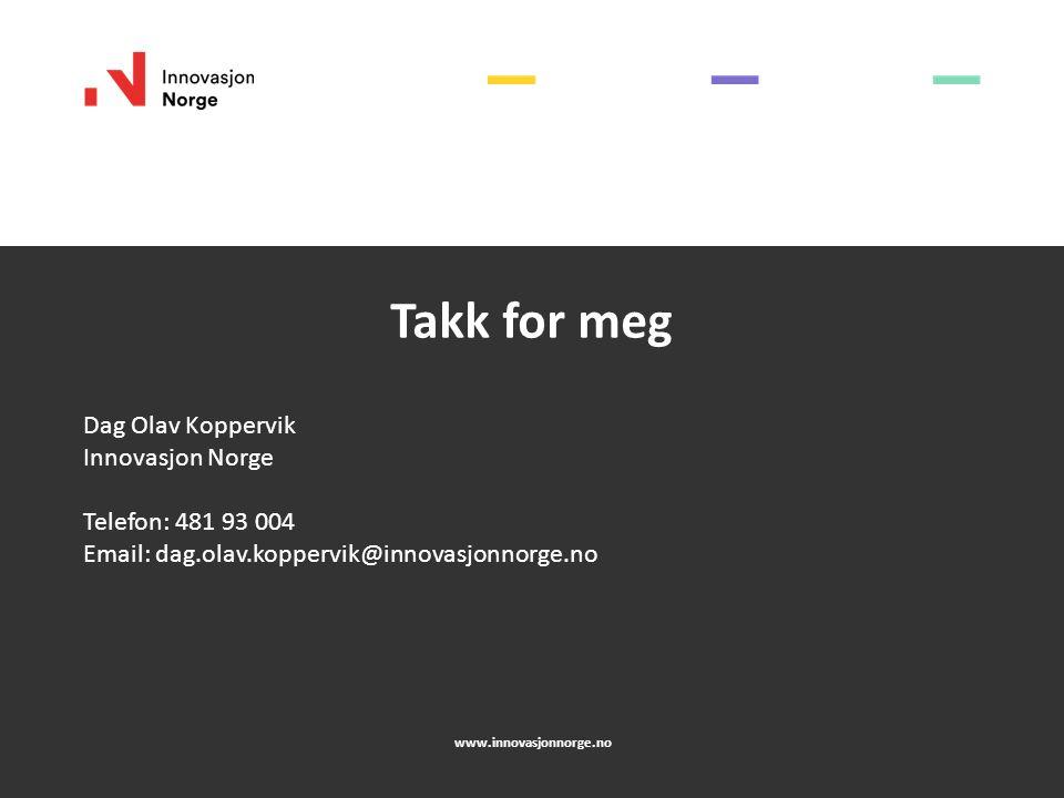 www.innovasjonnorge.no Takk for meg Dag Olav Koppervik Innovasjon Norge Telefon: 481 93 004 Email: dag.olav.koppervik@innovasjonnorge.no