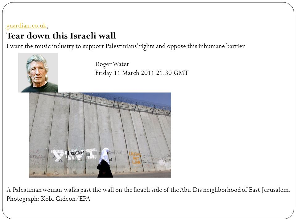 guardian.co.ukguardian.co.uk, Tear down this Israeli wall I want the music industry to support Palestinians rights and oppose this inhumane barrier Roger Water Friday 11 March 2011 21.30 GMT A Palestinian woman walks past the wall on the Israeli side of the Abu Dis neighborhood of East Jerusalem.