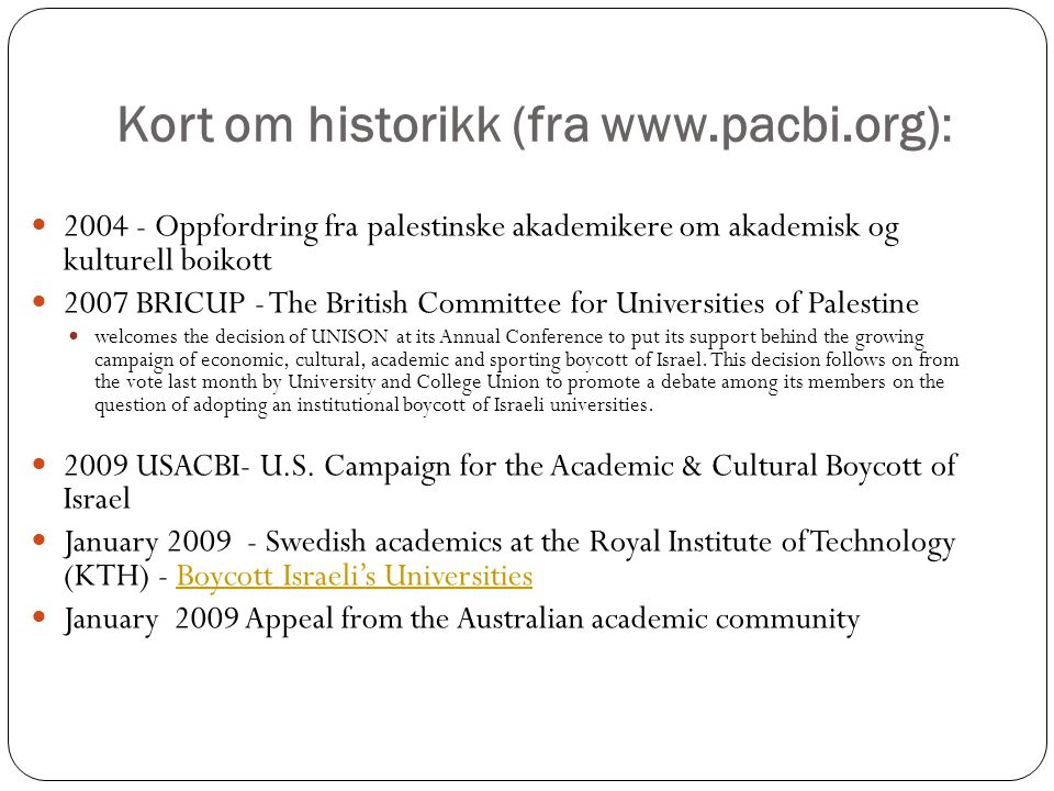 Kort om historikk (fra www.pacbi.org): 2004 - Oppfordring fra palestinske akademikere om akademisk og kulturell boikott 2007 BRICUP - The British Committee for Universities of Palestine welcomes the decision of UNISON at its Annual Conference to put its support behind the growing campaign of economic, cultural, academic and sporting boycott of Israel.