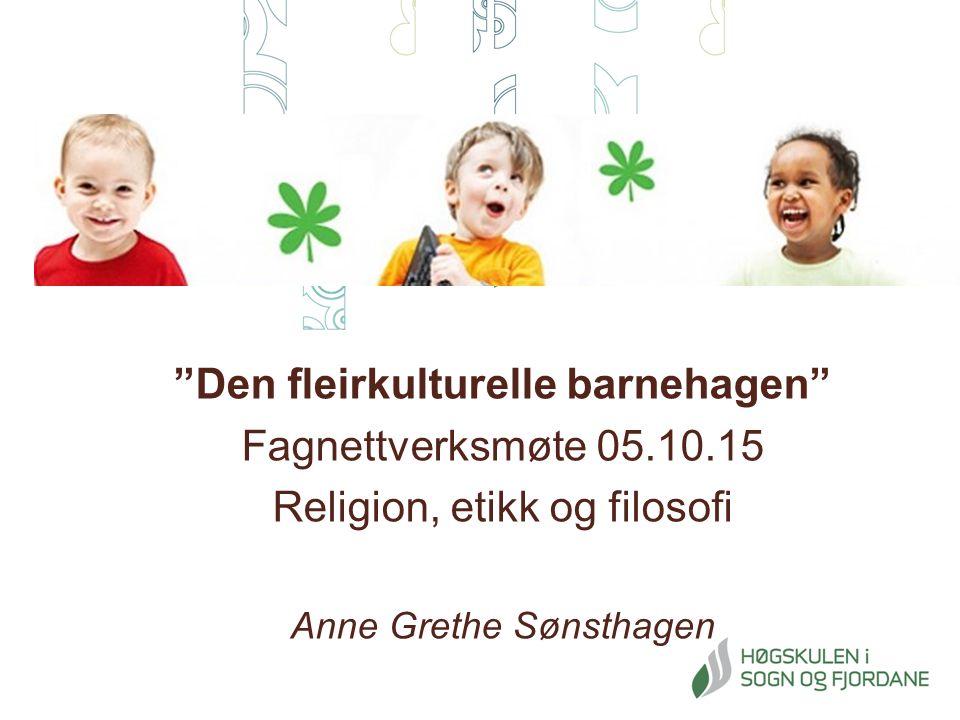 Den fleirkulturelle barnehagen Fagnettverksmøte 05.10.15 Religion, etikk og filosofi Anne Grethe Sønsthagen