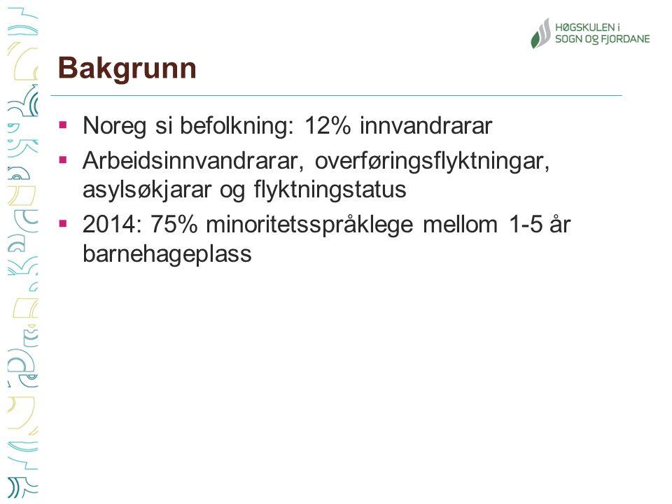 Bakgrunn  Noreg si befolkning: 12% innvandrarar  Arbeidsinnvandrarar, overføringsflyktningar, asylsøkjarar og flyktningstatus  2014: 75% minoritetsspråklege mellom 1-5 år barnehageplass