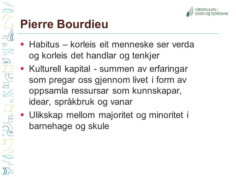 Pierre Bourdieu  Habitus – korleis eit menneske ser verda og korleis det handlar og tenkjer  Kulturell kapital - summen av erfaringar som pregar oss gjennom livet i form av oppsamla ressursar som kunnskapar, idear, språkbruk og vanar  Ulikskap mellom majoritet og minoritet i barnehage og skule