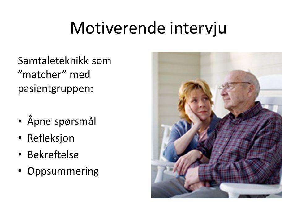 Motiverende intervju Samtaleteknikk som matcher med pasientgruppen: Åpne spørsmål Refleksjon Bekreftelse Oppsummering