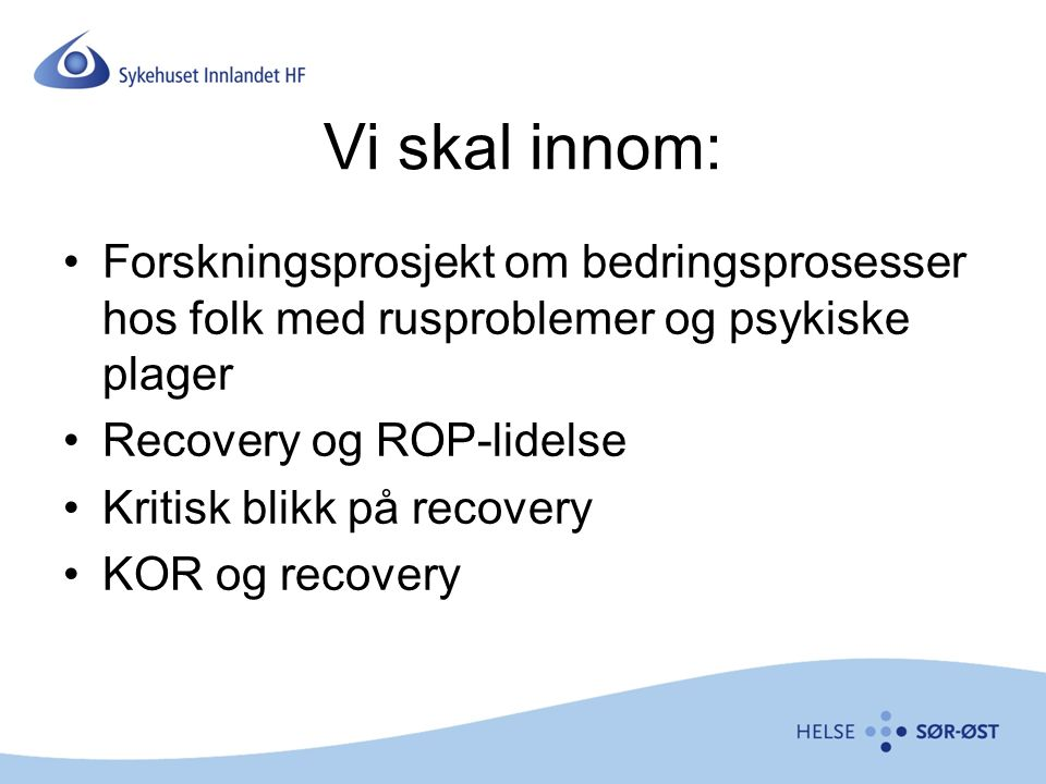From double trouble to dual recovery: Strengthening recovery orientation of services for persons experiencing co- existing mental health and substance abuse problems PhD candidate Eva Brekke (University college of Buskerud and Vestfold/Innlandet Hospital trust) Professor Stian Biong (University college og Buskerud and Vestfold) Professor Lars Lien (University college of Hedmark)