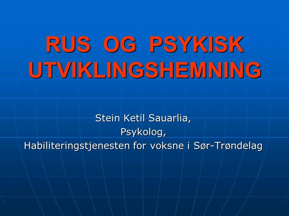 RUS OG PSYKISK UTVIKLINGSHEMNING Stein Ketil Sauarlia, Psykolog, Habiliteringstjenesten for voksne i Sør-Trøndelag