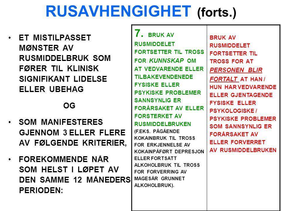 RUSAVHENGIGHET (forts.) ET MISTILPASSET MØNSTER AV RUSMIDDELBRUK SOM FØRER TIL KLINISK SIGNIFIKANT LIDELSE ELLER UBEHAG OG SOM MANIFESTERES GJENNOM 3 ELLER FLERE AV FØLGENDE KRITERIER, FOREKOMMENDE NÅR SOM HELST I LØPET AV DEN SAMME 12 MÅNEDERS PERIODEN: 7.