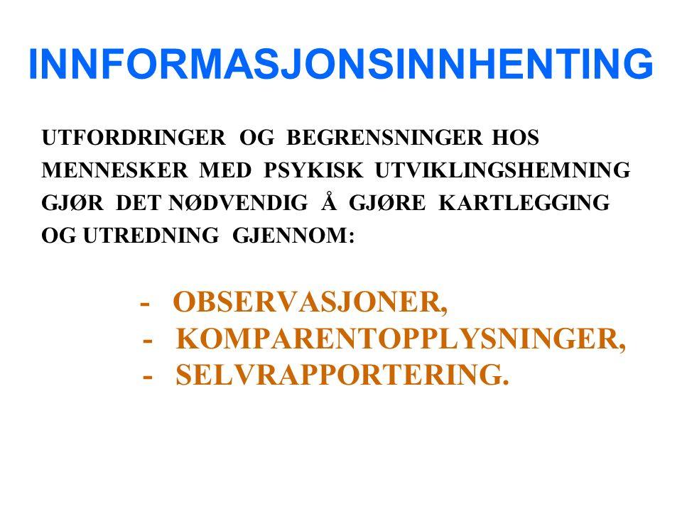 INNFORMASJONSINNHENTING UTFORDRINGER OG BEGRENSNINGER HOS MENNESKER MED PSYKISK UTVIKLINGSHEMNING GJØR DET NØDVENDIG Å GJØRE KARTLEGGING OG UTREDNING GJENNOM: - OBSERVASJONER, - KOMPARENTOPPLYSNINGER, - SELVRAPPORTERING.