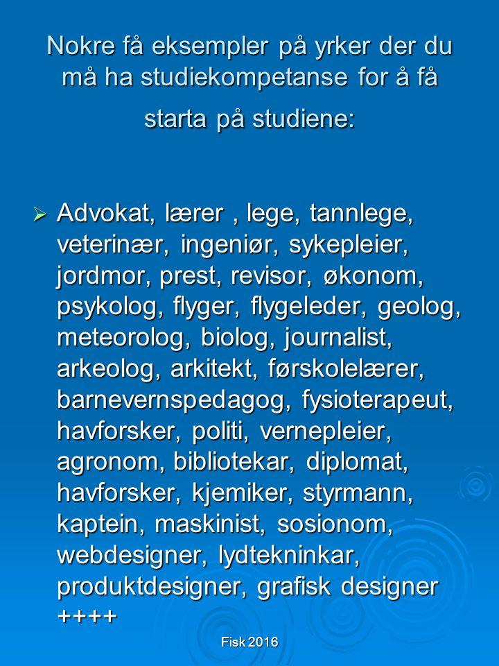 Fisk 2016 Nokre få eksempler på yrker der du må ha studiekompetanse for å få starta på studiene:  Advokat, lærer, lege, tannlege, veterinær, ingeniør, sykepleier, jordmor, prest, revisor, økonom, psykolog, flyger, flygeleder, geolog, meteorolog, biolog, journalist, arkeolog, arkitekt, førskolelærer, barnevernspedagog, fysioterapeut, havforsker, politi, vernepleier, agronom, bibliotekar, diplomat, havforsker, kjemiker, styrmann, kaptein, maskinist, sosionom, webdesigner, lydtekninkar, produktdesigner, grafisk designer ++++