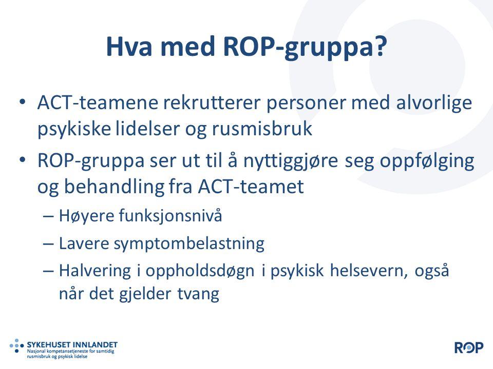 Hva med ROP-gruppa? ACT-teamene rekrutterer personer med alvorlige psykiske lidelser og rusmisbruk ROP-gruppa ser ut til å nyttiggjøre seg oppfølging