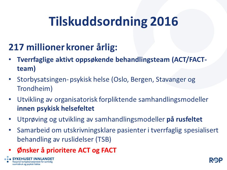 Tilskuddsordning 2016 217 millioner kroner årlig: Tverrfaglige aktivt oppsøkende behandlingsteam (ACT/FACT- team) Storbysatsingen- psykisk helse (Oslo