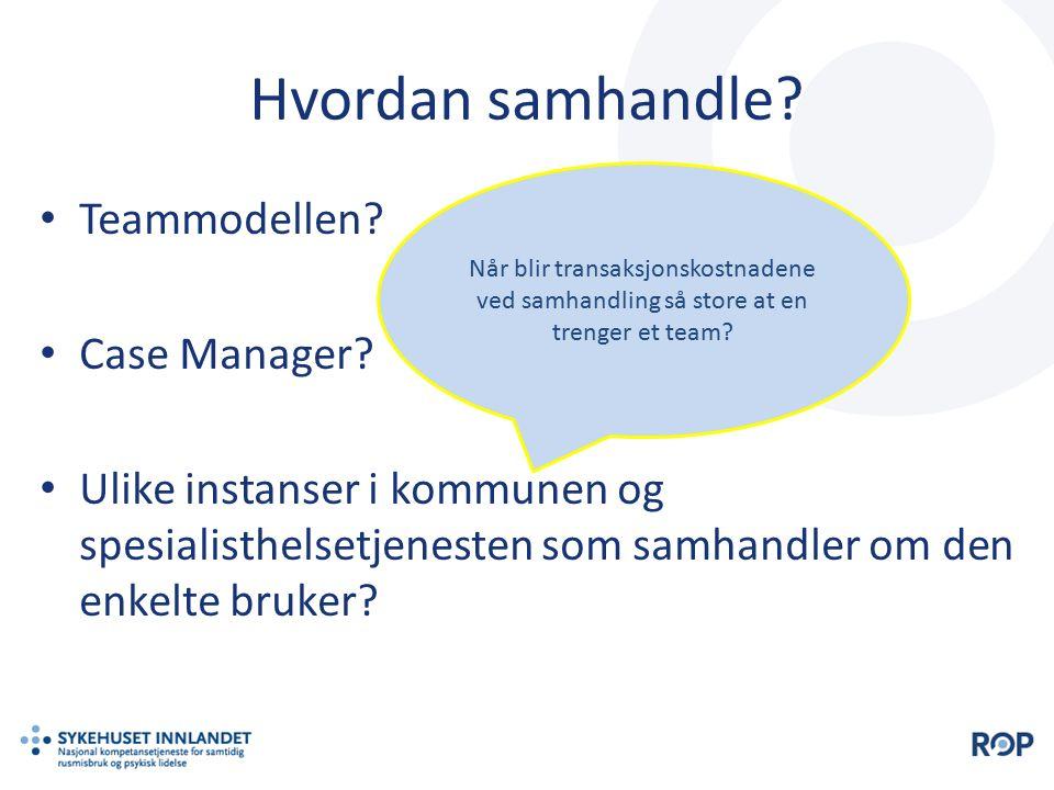 Hvordan samhandle? Teammodellen? Case Manager? Ulike instanser i kommunen og spesialisthelsetjenesten som samhandler om den enkelte bruker? Når blir t