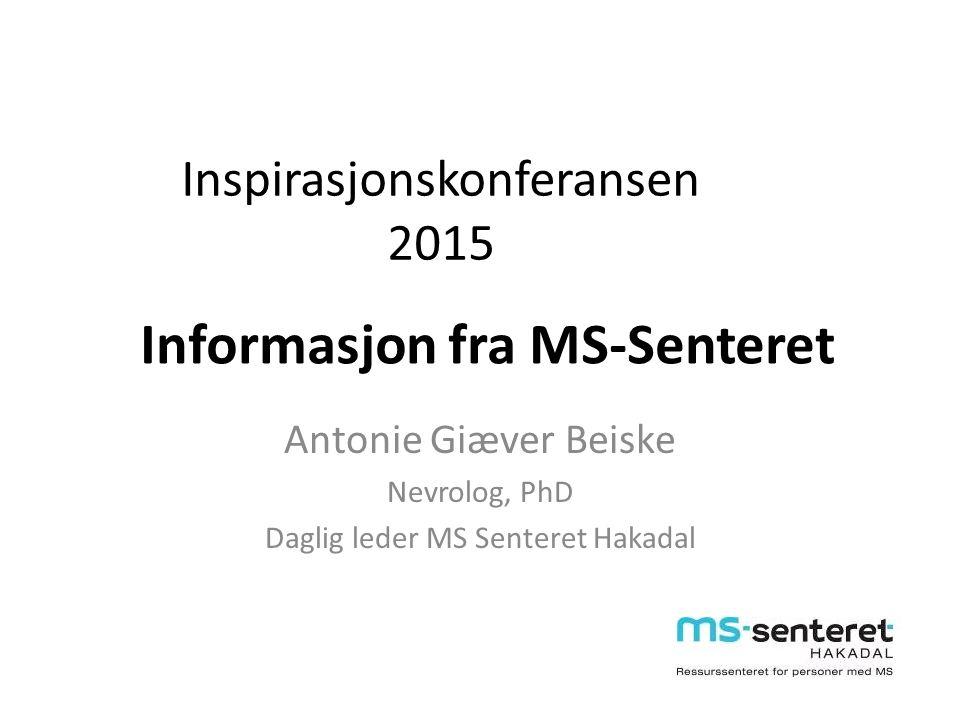 Informasjon fra MS-Senteret Antonie Giæver Beiske Nevrolog, PhD Daglig leder MS Senteret Hakadal Inspirasjonskonferansen 2015