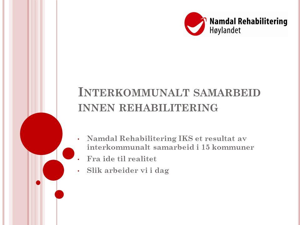 N AMDAL R EHABILITERING IKS Lokalisert i Høylandet kommune (1300) 14 eierkommuner 13 kommuner i Namdalen, N-Trøndelag, 1 kommune i Nordland Mange små kommuner (fra 500 til 13 000 innb.) Befolkning på 38 000 Lange avstander, 15 mil til NR, fra ytterpunktene, Nærmeste sykehus i Namsos, 5 mil fra Høylandet Gir tilbud om døgnrehabilitering både innenfor spesialisthelsetjenester og til eierkommunene