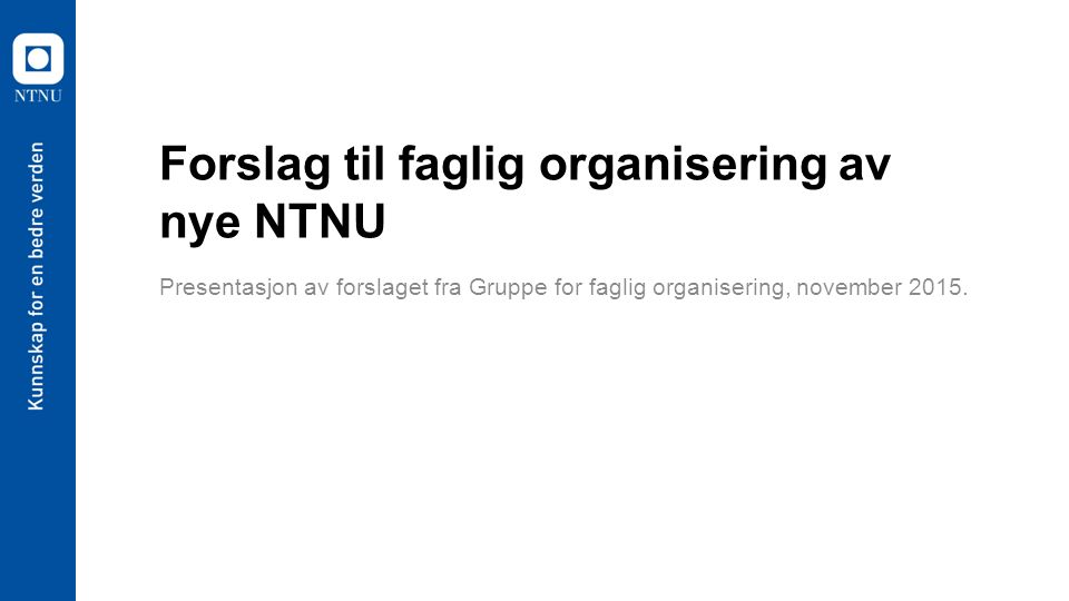 Forslag til faglig organisering av nye NTNU Presentasjon av forslaget fra Gruppe for faglig organisering, november 2015.