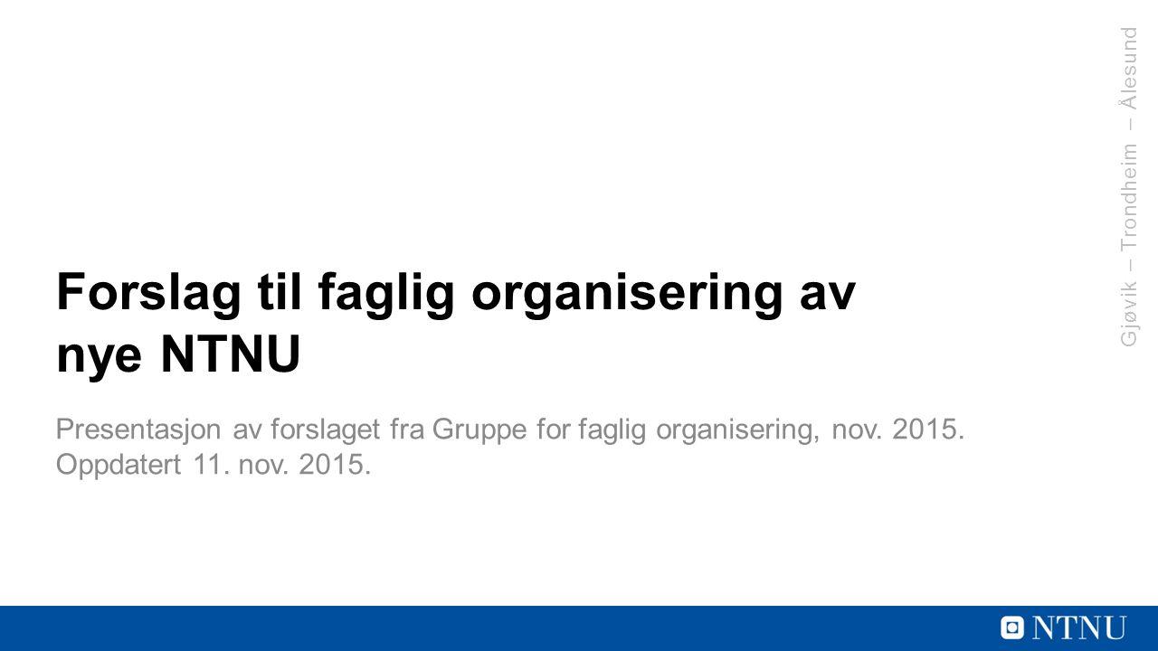 Gjøvik – Trondheim – Ålesund Forslag til faglig organisering av nye NTNU Presentasjon av forslaget fra Gruppe for faglig organisering, nov.