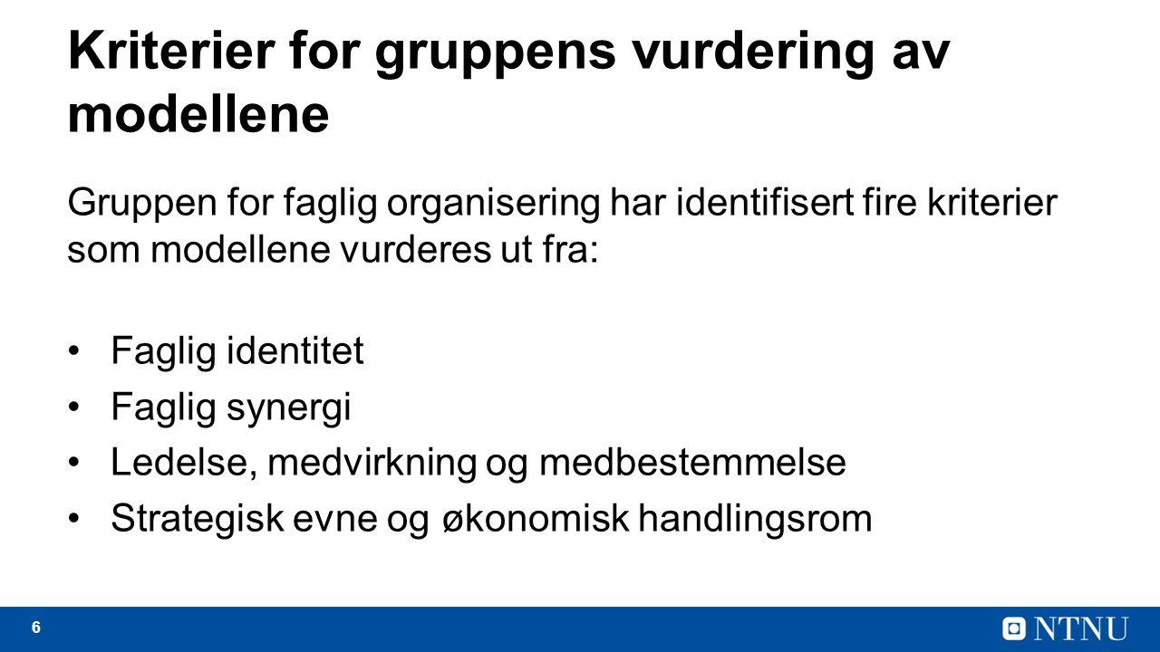 6 Kriterier for gruppens vurdering av modellene Gruppen for faglig organisering har identifisert fire kriterier som modellene vurderes ut fra: Faglig identitet Faglig synergi Ledelse, medvirkning og medbestemmelse Strategisk evne og økonomisk handlingsrom