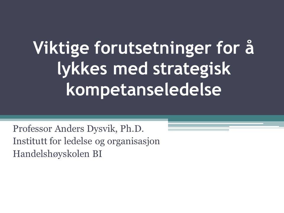 Viktige forutsetninger for å lykkes med strategisk kompetanseledelse Professor Anders Dysvik, Ph.D.