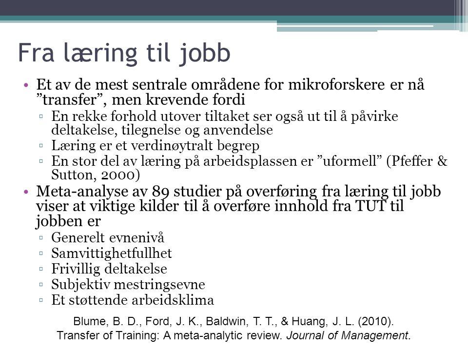 Fra læring til jobb Et av de mest sentrale områdene for mikroforskere er nå transfer , men krevende fordi ▫En rekke forhold utover tiltaket ser også ut til å påvirke deltakelse, tilegnelse og anvendelse ▫Læring er et verdinøytralt begrep ▫En stor del av læring på arbeidsplassen er uformell (Pfeffer & Sutton, 2000) Meta-analyse av 89 studier på overføring fra læring til jobb viser at viktige kilder til å overføre innhold fra TUT til jobben er ▫Generelt evnenivå ▫Samvittighetfullhet ▫Frivillig deltakelse ▫Subjektiv mestringsevne ▫Et støttende arbeidsklima Blume, B.