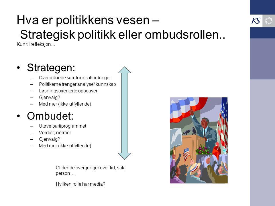 Hva er politikkens vesen – Strategisk politikk eller ombudsrollen.. Kun til refleksjon… Strategen: –Overordnede samfunnsutfordringer –Politikerne tren