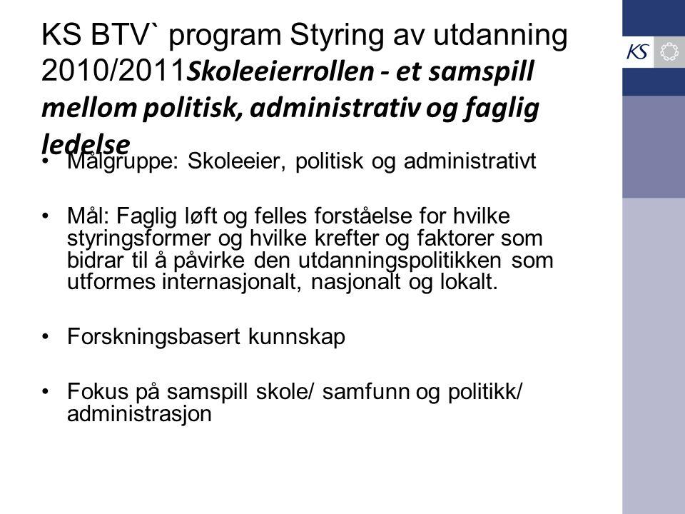 KS BTV` program Styring av utdanning 2010/2011 Skoleeierrollen - et samspill mellom politisk, administrativ og faglig ledelse Målgruppe: Skoleeier, po