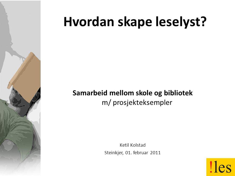 Hvordan skape leselyst? Samarbeid mellom skole og bibliotek m/ prosjekteksempler Ketil Kolstad Steinkjer, 01. februar 2011