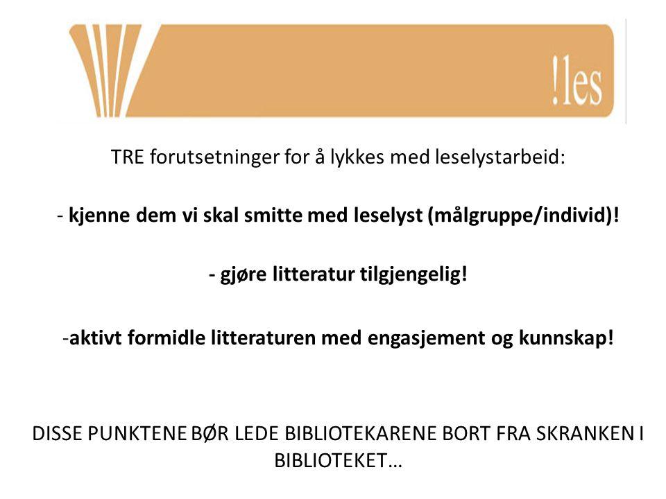 TRE forutsetninger for å lykkes med leselystarbeid: - kjenne dem vi skal smitte med leselyst (målgruppe/individ)! - gjøre litteratur tilgjengelig! -ak