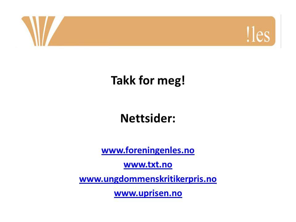 Takk for meg! Nettsider: www.foreningenles.no www.txt.no www.ungdommenskritikerpris.no www.uprisen.no