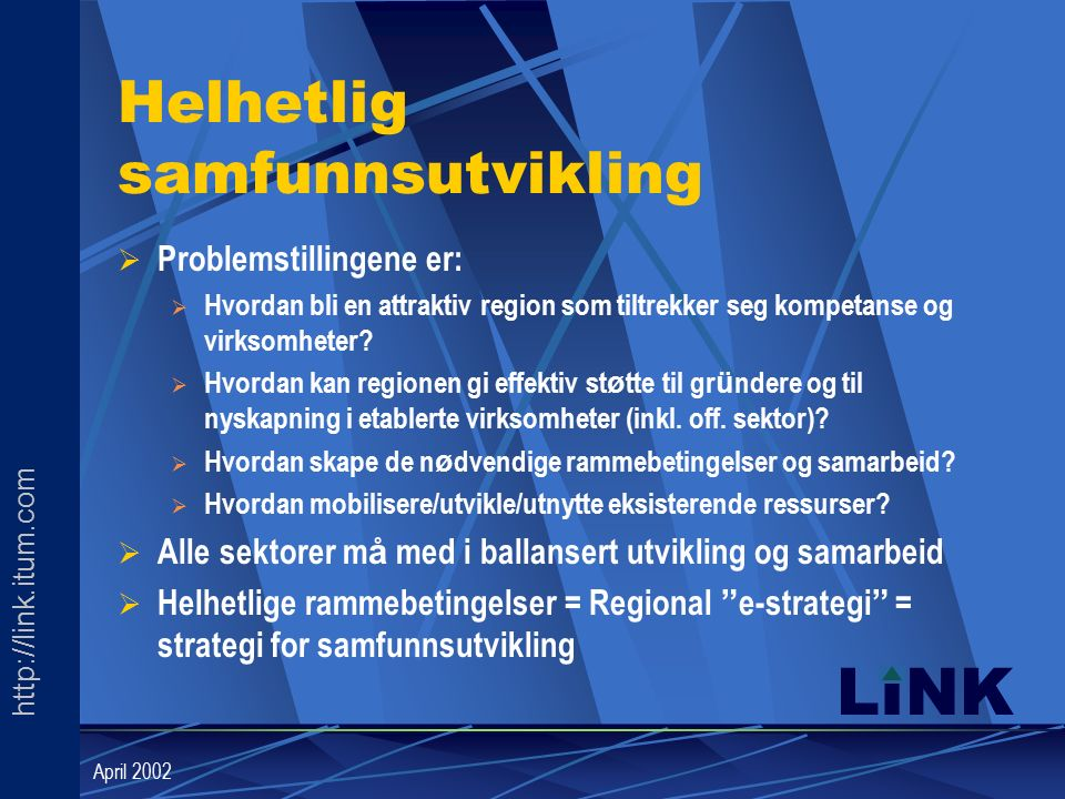 http://link.itum.com LINK April 2002 Helhetlig samfunnsutvikling  Problemstillingene er:  Hvordan bli en attraktiv region som tiltrekker seg kompetanse og virksomheter.