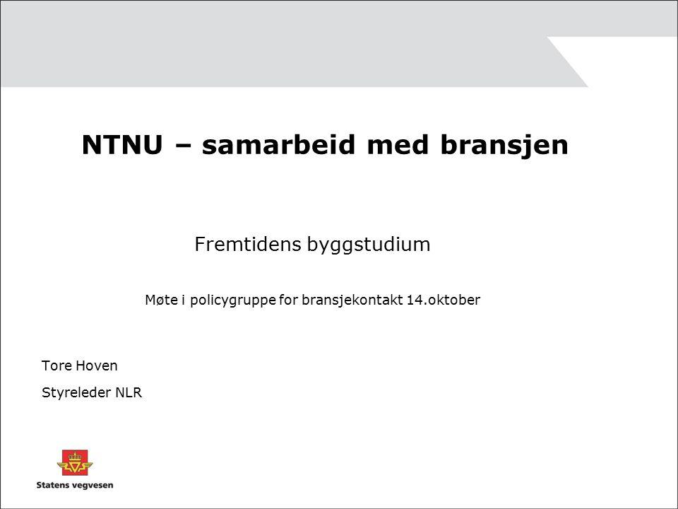 NTNU – samarbeid med bransjen Fremtidens byggstudium Møte i policygruppe for bransjekontakt 14.oktober Tore Hoven Styreleder NLR