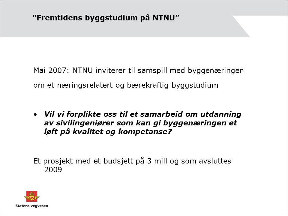 Fremtidens byggstudium på NTNU Mai 2007: NTNU inviterer til samspill med byggenæringen om et næringsrelatert og bærekraftig byggstudium Vil vi forplikte oss til et samarbeid om utdanning av sivilingeniører som kan gi byggenæringen et løft på kvalitet og kompetanse.
