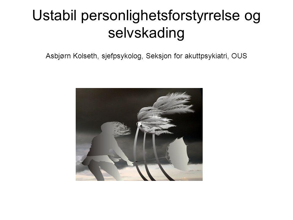 Ustabil personlighetsforstyrrelse og selvskading Asbjørn Kolseth, sjefpsykolog, Seksjon for akuttpsykiatri, OUS