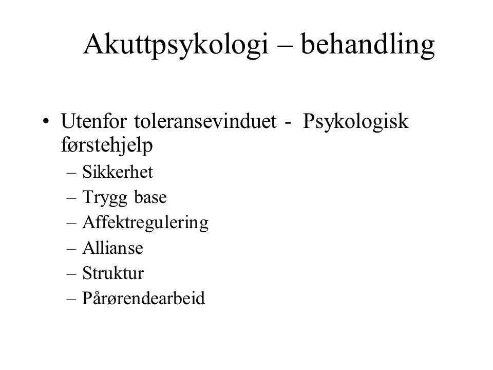 Akuttpsykologi – behandling Utenfor toleransevinduet - Psykologisk førstehjelp –Sikkerhet –Trygg base –Affektregulering –Allianse –Struktur –Pårørendearbeid