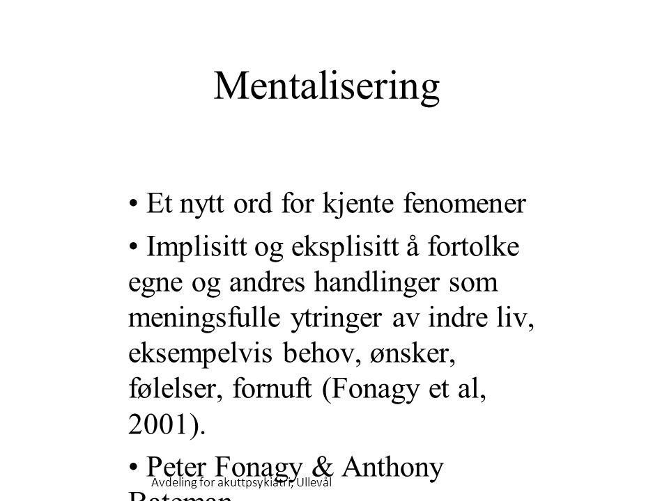 Avdeling for akuttpsykiatri, Ullevål Mentalisering Et nytt ord for kjente fenomener Implisitt og eksplisitt å fortolke egne og andres handlinger som meningsfulle ytringer av indre liv, eksempelvis behov, ønsker, følelser, fornuft (Fonagy et al, 2001).
