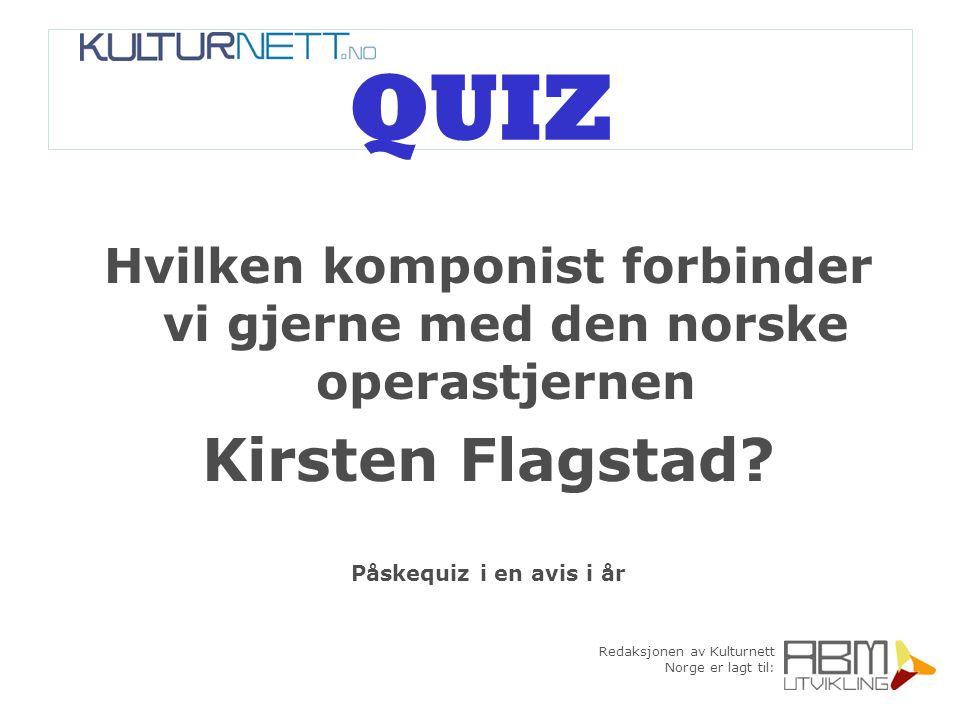 Redaksjonen av Kulturnett Norge er lagt til: QUIZ Hvilken komponist forbinder vi gjerne med den norske operastjernen Kirsten Flagstad? Påskequiz i en